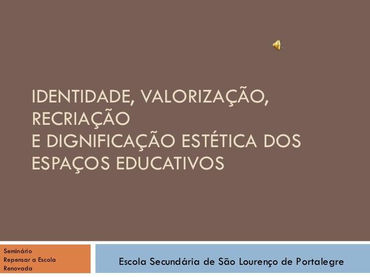 IDENTIDADE, VALORIZAÇÃO, RECRIAÇÃO E DIGNIFICAÇÃO ESTÉTICA DOS ESPAÇOS EDUCATIVOS Escola Secundária de São Lourenço de Por...