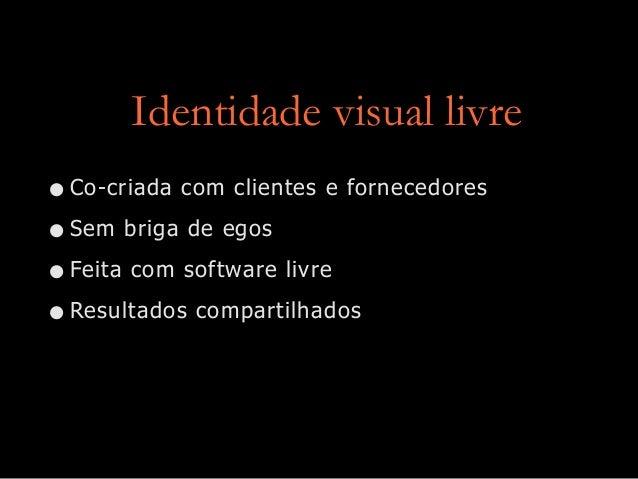 Identidade visual livre •Co-criada com clientes e fornecedores •Sem briga de egos •Feita com software livre •Resultados co...
