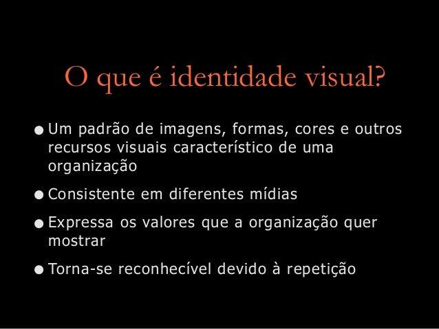 O que é identidade visual? •Um padrão de imagens, formas, cores e outros recursos visuais característico de uma organizaçã...