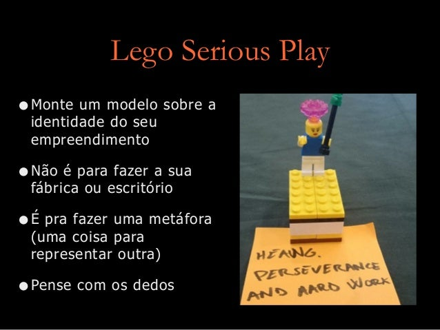 Lego Serious Play •Monte um modelo sobre a identidade do seu empreendimento •Não é para fazer a sua fábrica ou escritório ...