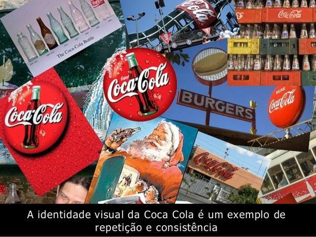 A identidade visual da Coca Cola é um exemplo de repetição e consistência