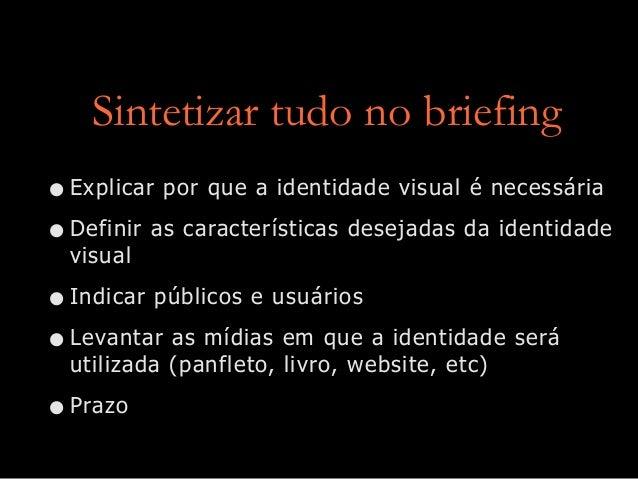 Sintetizar tudo no briefing •Explicar por que a identidade visual é necessária •Definir as características desejadas da id...