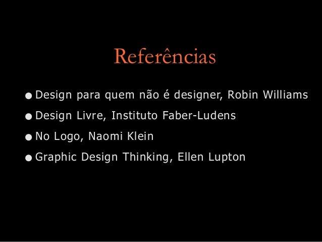 Referências •Design para quem não é designer, Robin Williams •Design Livre, Instituto Faber-Ludens •No Logo, Naomi Klein •...
