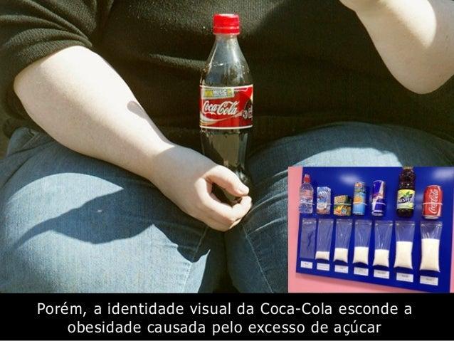 Porém, a identidade visual da Coca-Cola esconde a obesidade causada pelo excesso de açúcar