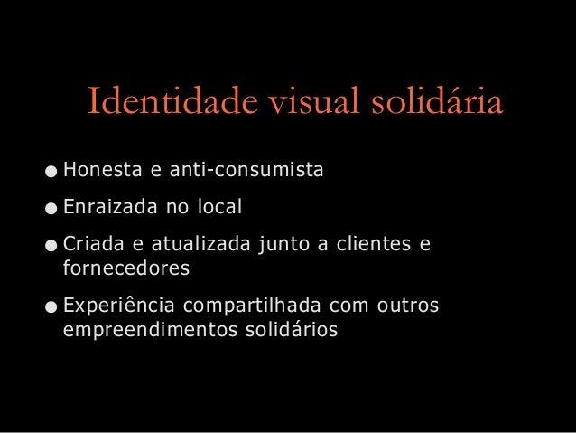 Identidade visual solidária •Honesta e anti-consumista •Enraizada no local •Criada e atualizada junto a clientes e fornece...