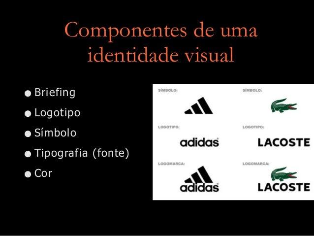 Componentes de uma identidade visual •Briefing •Logotipo •Símbolo •Tipografia (fonte) •Cor