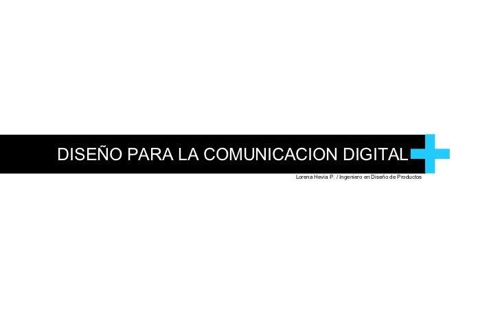 DISEÑO PARA LA COMUNICACION DIGITAL + Lorena Hevia P. / Ingeniero en Diseño de Productos