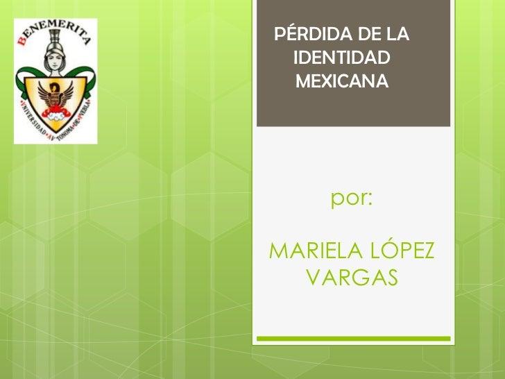 PÉRDIDA DE LA  IDENTIDAD  MEXICANA     por:MARIELA LÓPEZ  VARGAS