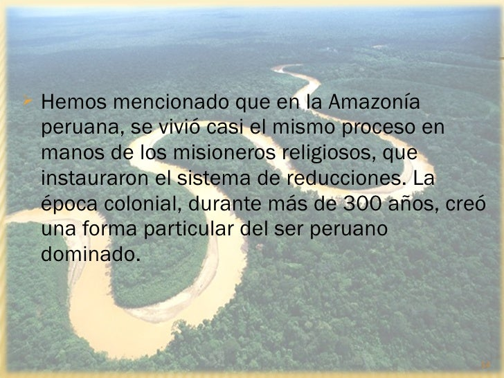    Hemos mencionado que en la Amazonía    peruana, se vivió casi el mismo proceso en    manos de los misioneros religioso...