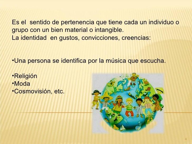 Es el sentido de pertenencia que tiene cada un individuo ogrupo con un bien material o intangible.La identidad en gustos, ...