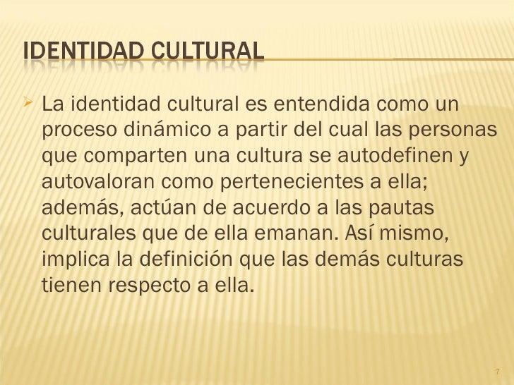    La identidad cultural es entendida como un    proceso dinámico a partir del cual las personas    que comparten una cul...