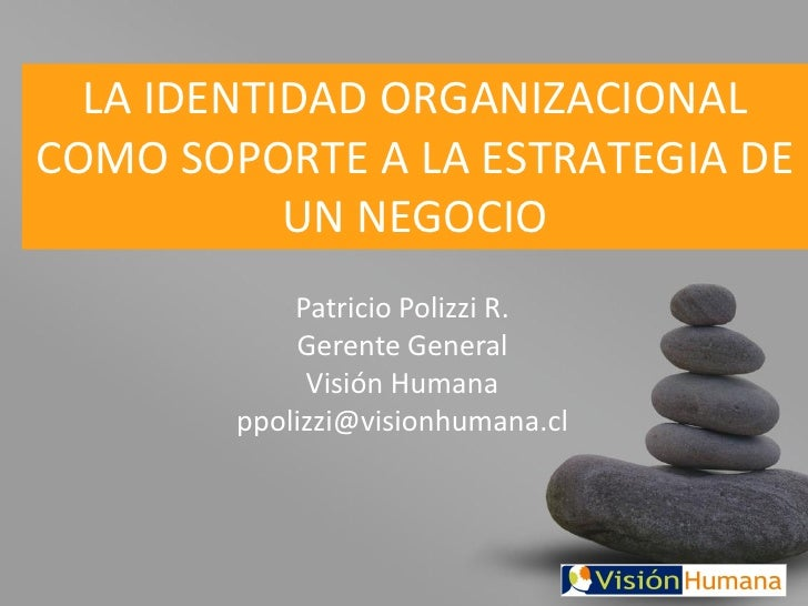 LA IDENTIDAD ORGANIZACIONAL COMO SOPORTE A LA ESTRATEGIA DE            UN NEGOCIO             Patricio Polizzi R.         ...