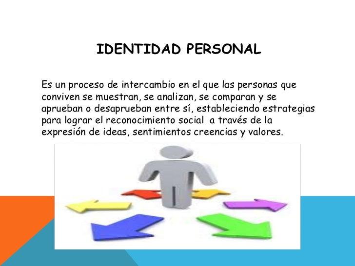 IDENTIDAD PERSONAL<br />Es un proceso de intercambio en el que las personas que conviven se muestran, se analizan, se comp...