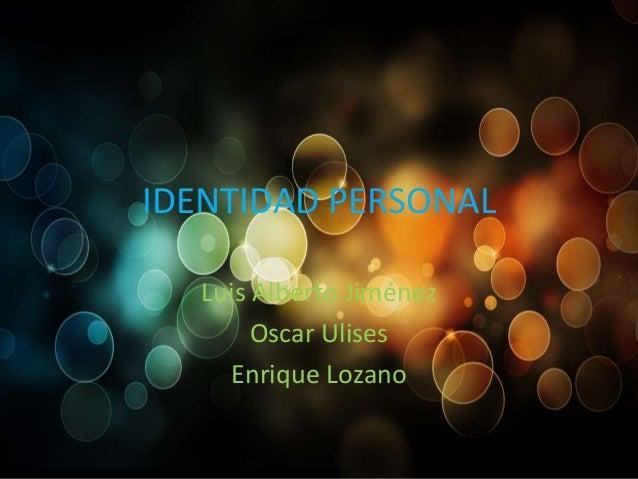 IDENTIDAD PERSONAL Luis Alberto Jiménez Oscar Ulises Enrique Lozano