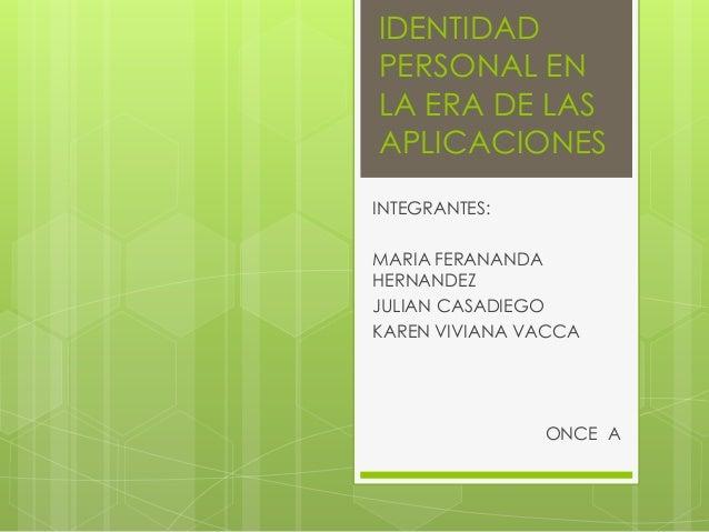 IDENTIDAD PERSONAL EN LA ERA DE LAS APLICACIONES INTEGRANTES: MARIA FERANANDA HERNANDEZ JULIAN CASADIEGO KAREN VIVIANA VAC...