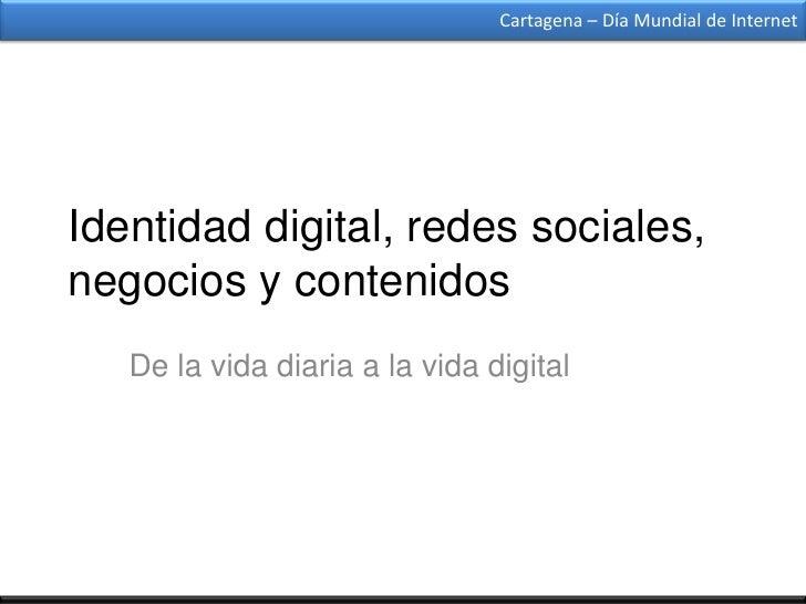 Cartagena – Día Mundial de InternetIdentidad digital, redes sociales,negocios y contenidos   De la vida diaria a la vida d...