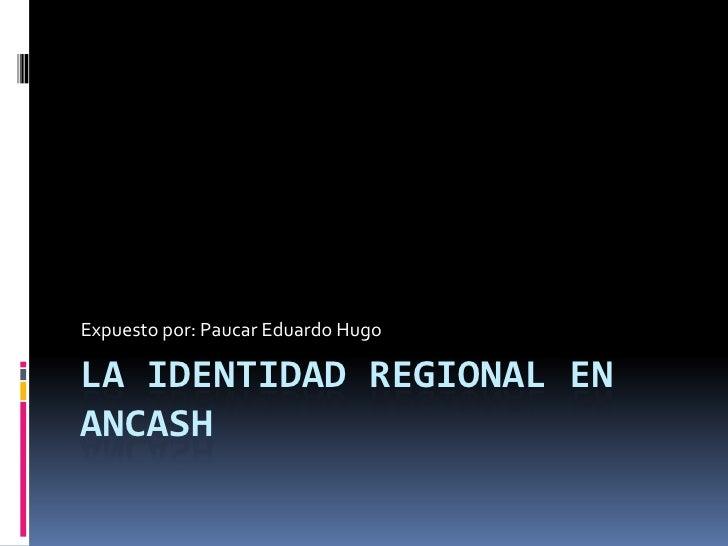 Expuesto por: Paucar Eduardo HugoLA IDENTIDAD REGIONAL ENANCASH