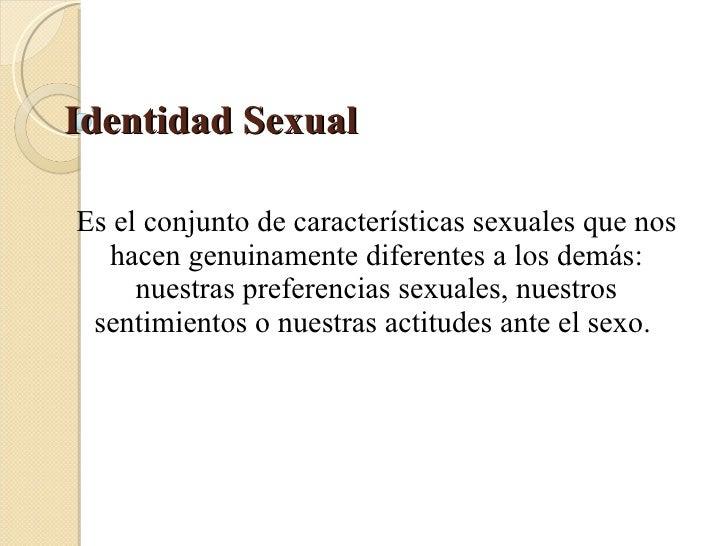 Identidad Sexual  Es el conjunto de características sexuales que nos hacen genuinamente diferentes a los demás: nuestras p...