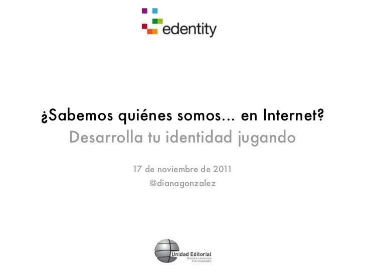 ¿Sabemos quiénes somos... en Internet?   Desarrolla tu identidad jugando            17 de noviembre de 2011               ...
