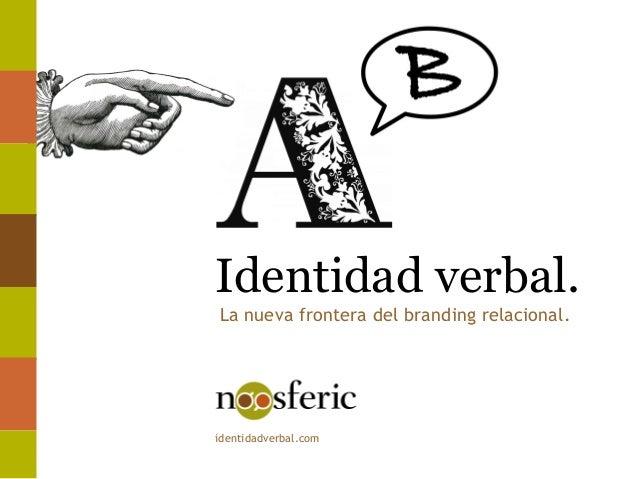 Identidad verbal. identidadverbal.com La nueva frontera del branding relacional.
