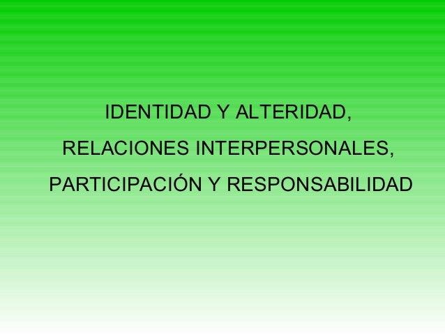 IDENTIDAD Y ALTERIDAD, RELACIONES INTERPERSONALES, PARTICIPACIÓN Y RESPONSABILIDAD