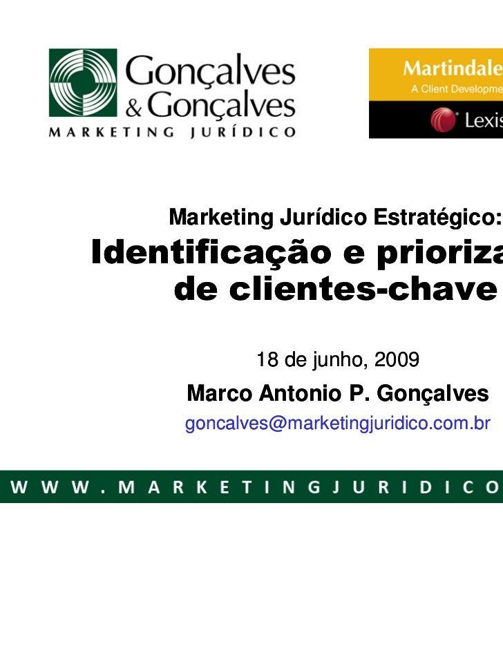 Marketing Jurídico Estratégico:Identificação e priorização    de clientes-chave            18 de junho, 2009     Marco Ant...