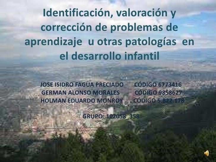 Identificación, valoración y   corrección de problemas deaprendizaje u otras patologías en       el desarrollo infantil   ...