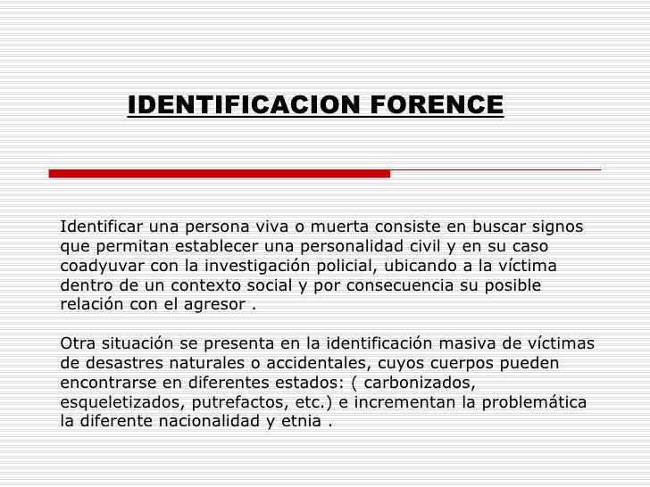 IDENTIFICACION FORENCE Identificar una persona viva o muerta consiste en buscar signos que permitan establecer una persona...