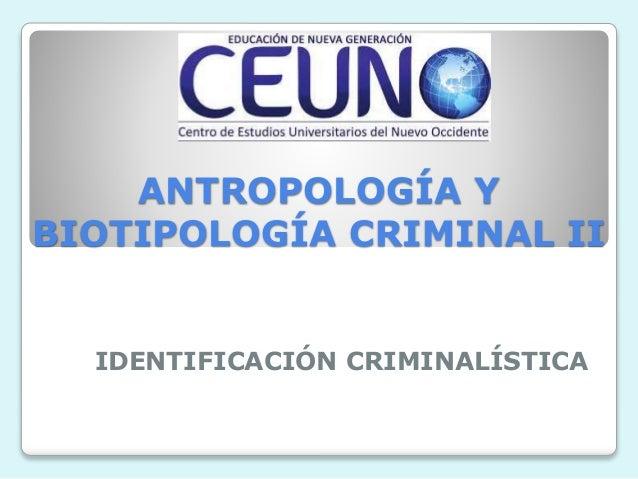 ANTROPOLOGÍA Y BIOTIPOLOGÍA CRIMINAL II IDENTIFICACIÓN CRIMINALÍSTICA
