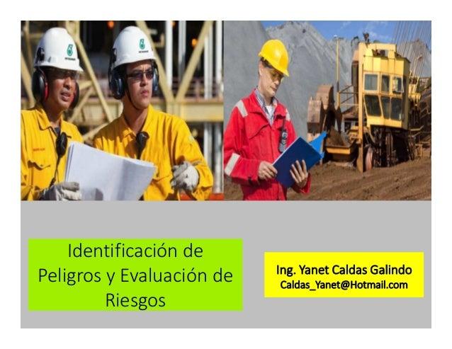 Identificación de Peligros y Evaluación de Riesgos Ing. Yanet Caldas Galindo Caldas_Yanet@Hotmail.com