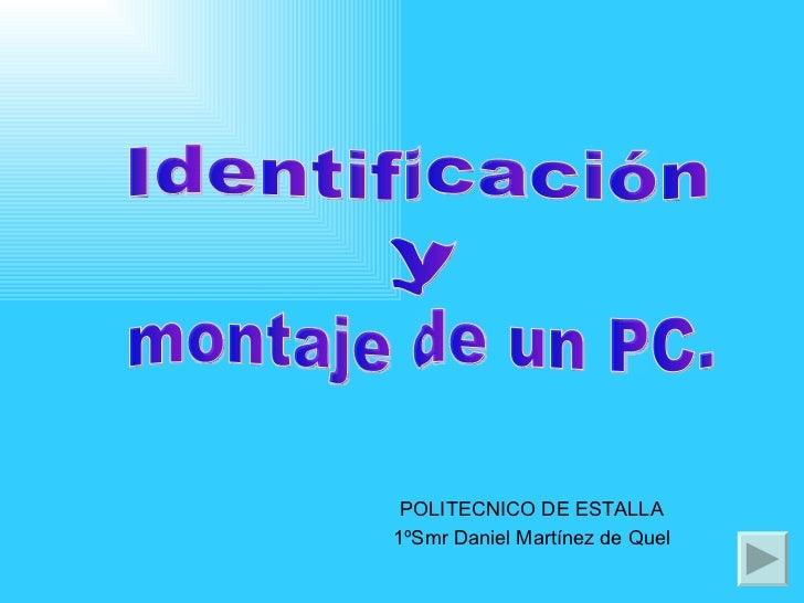 POLITECNICO DE ESTALLA 1ºSmr Daniel Martínez de Quel Identificación y montaje de un PC.