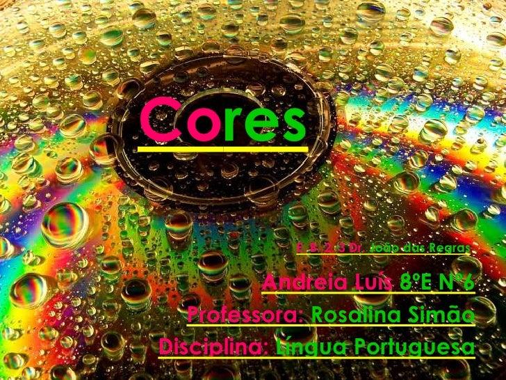 Cores<br />E. B. 2, 3 Dr.João das Regras<br />Andreia Luís 8ºE Nº6<br />Professora:Rosalina Simão<br />Disciplina:Língua P...