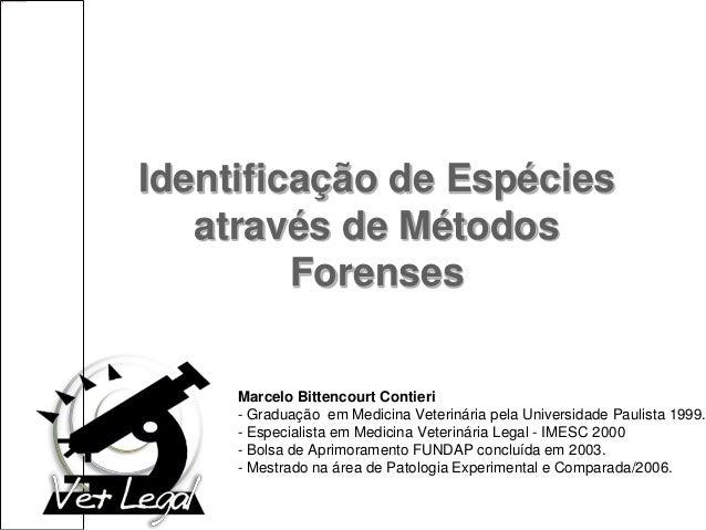 Identificação de Espécies através de Métodos Forenses Marcelo Bittencourt Contieri - Graduação em Medicina Veterinária pel...
