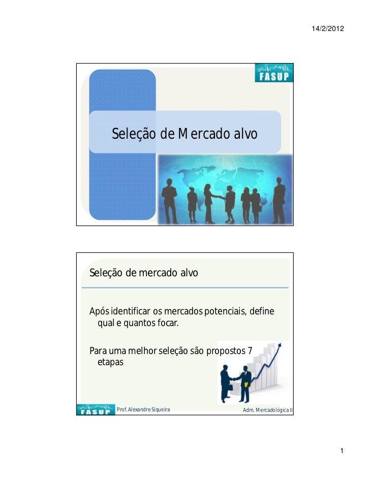 14/2/2012     Seleção de Mercado alvoSeleção de mercado alvoApós identificar os mercados potenciais, define qual e quantos...