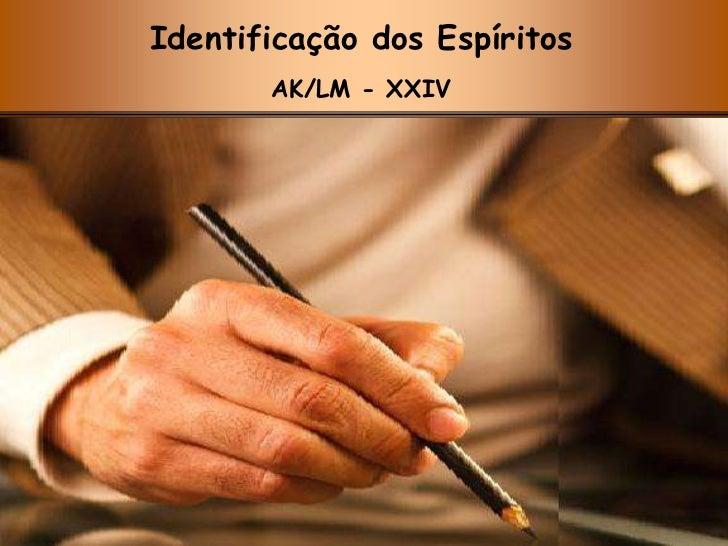 Identificação dos Espíritos<br />AK/LM - XXIV<br />