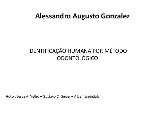 Alessandro Augusto Gonzalez  IDENTIFICAÇÃO HUMANA POR MÉTODO  ODONTOLÓGICO  Autor: Jesus A. Velho – Gustavo C. Geiser – Al...