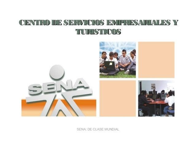CENTRO DE SERVICIOS EMPRESARIALES Y            TURISTICOS            SENA: DE CLASE MUNDIAL