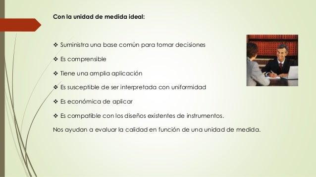 Con la unidad de medida ideal:   Suministra una base común para tomar decisiones   Es comprensible   Tiene una amplia a...