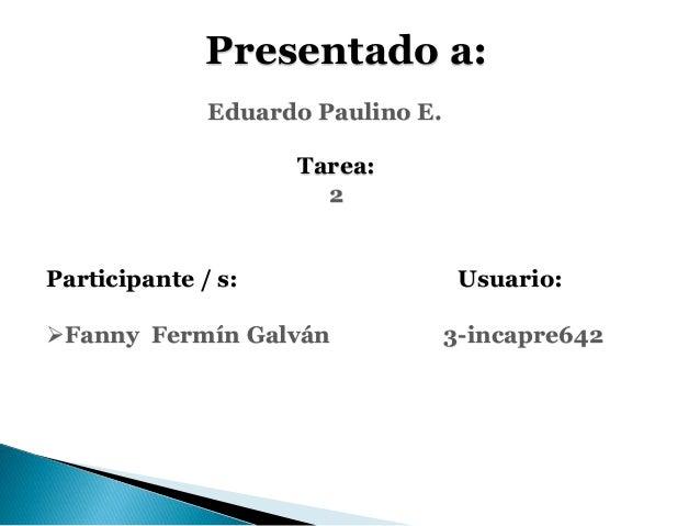 Presentado a: Eduardo Paulino E. Tarea: 2 Participante / s: Usuario: Fanny Fermín Galván 3-incapre642