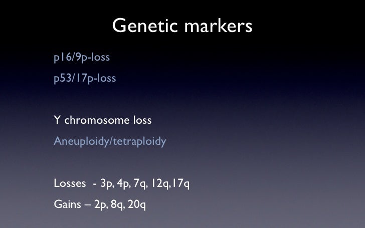Genetic markers p16/9p-loss p53/17p-loss   Y chromosome loss Aneuploidy/tetraploidy   Losses - 3p, 4p, 7q, 12q,17q Gains –...