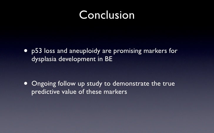 Conclusion  •   p53 loss and aneuploidy are promising markers for     dysplasia development in BE   • Ongoing follow up st...