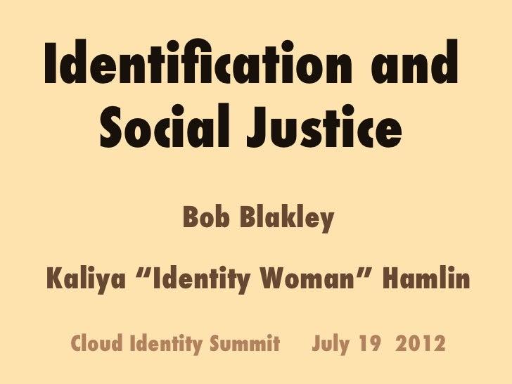 "Identification and  Social Justice            Bob BlakleyKaliya ""Identity Woman"" Hamlin Cloud Identity Summit   July 19 2012"