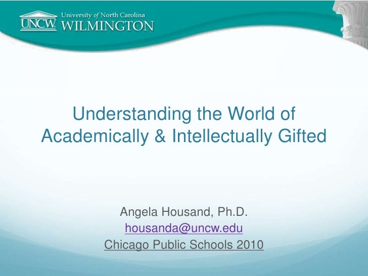 Understanding the World of Academically & Intellectually Gifted<br />Angela Housand, Ph.D.<br />housanda@uncw.edu<br />Chi...