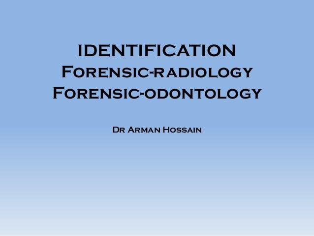 IDENTIFICATION Forensic-radiology Forensic-odontology Dr Arman Hossain