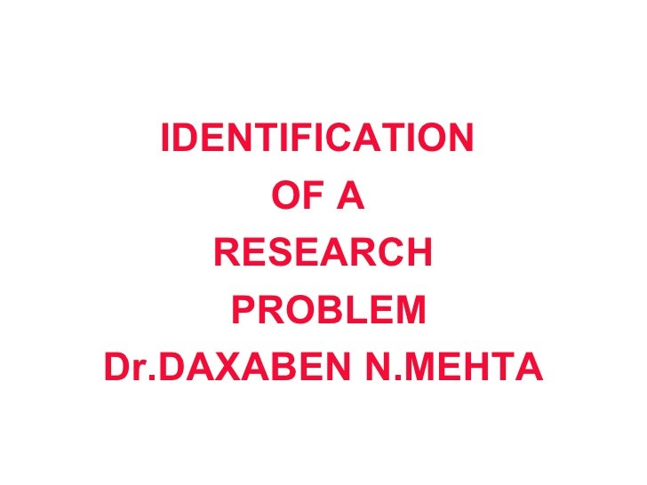 IDENTIFICATION        OF A     RESEARCH      PROBLEMDr.DAXABEN N.MEHTA