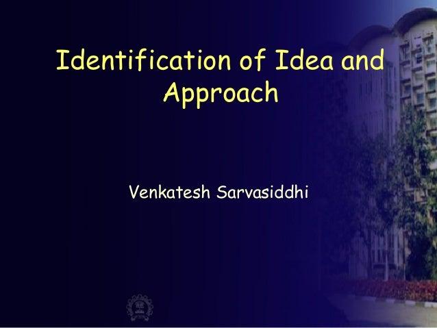 Identification of Idea and Approach Venkatesh Sarvasiddhi
