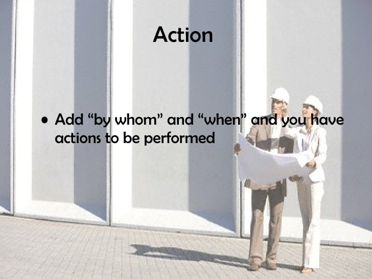 """Action   <ul><li>Add """"by whom"""" and """"when"""" and you have actions to be performed   </li></ul>"""