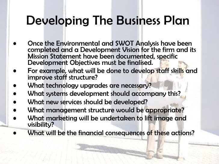 Developing The Business Plan   <ul><li>Once the Environmental and SWOT Analysis have been completed and a Development Visi...