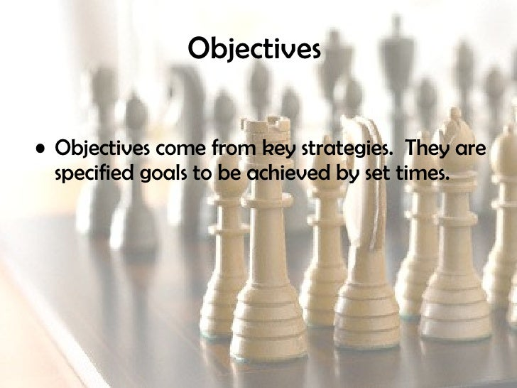 Objectives   <ul><li>Objectives come from key strategies.  They are specified goals to be achieved by set times. </li></ul>