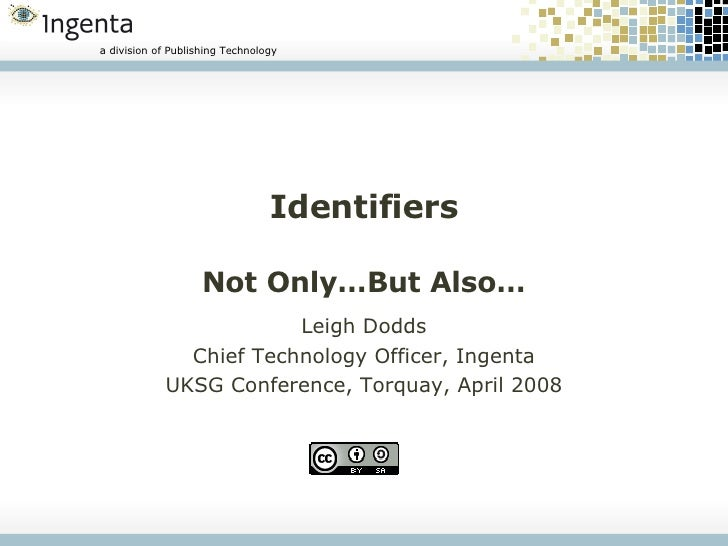 Identifiers Not Only…But Also… Leigh Dodds Chief Technology Officer, Ingenta UKSG Conference, Torquay, April 2008